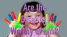 Are the Disabled Worthy of Life?