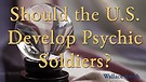 Should the U.S. Develop Psychic Soldiers?